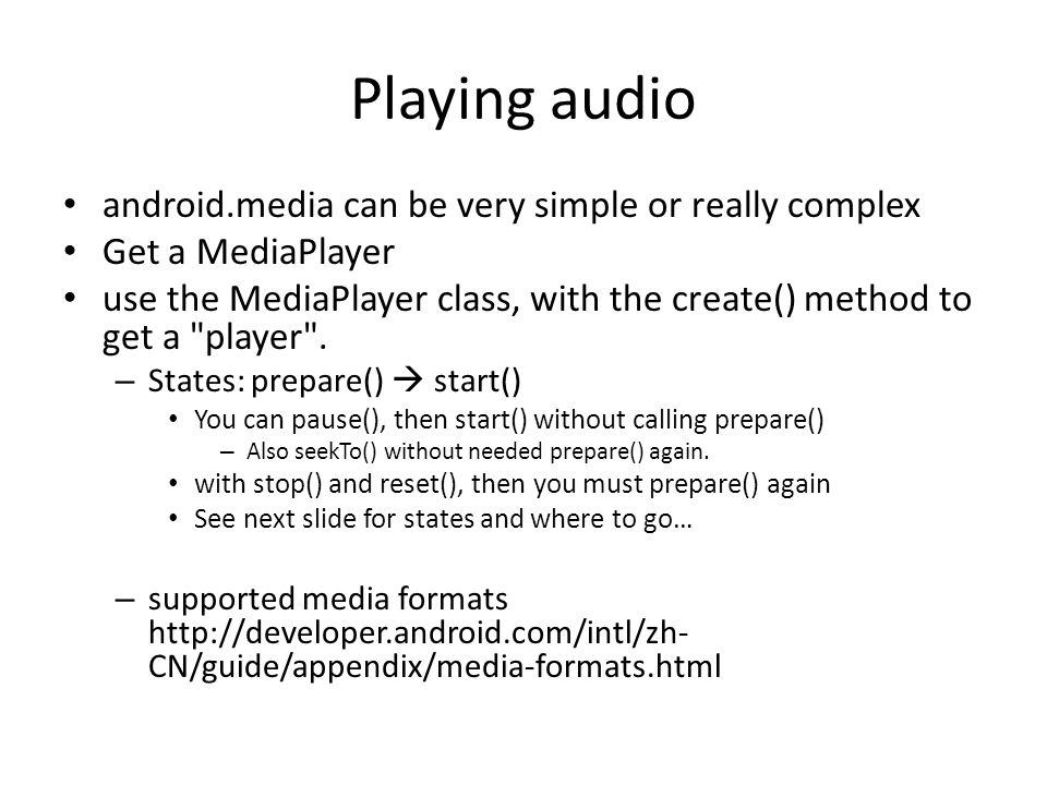 Playing audio android.media can be very simple or really complex Get a MediaPlayer use the MediaPlayer class, with the create() method to get a player .