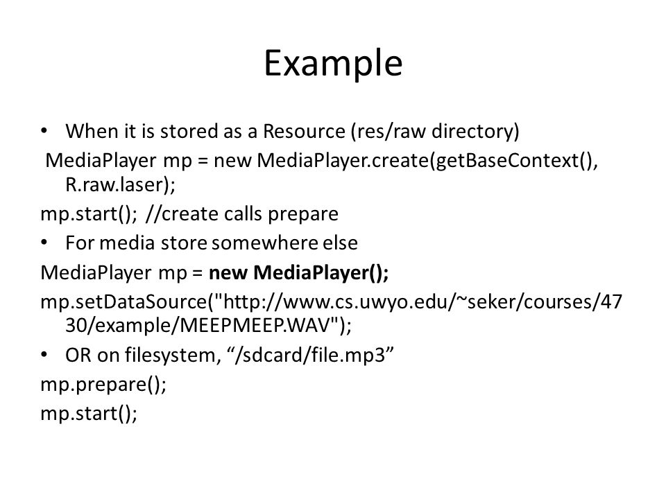 Example When it is stored as a Resource (res/raw directory) MediaPlayer mp = new MediaPlayer.create(getBaseContext(), R.raw.laser); mp.start(); //create calls prepare For media store somewhere else MediaPlayer mp = new MediaPlayer(); mp.setDataSource( http://www.cs.uwyo.edu/~seker/courses/47 30/example/MEEPMEEP.WAV ); OR on filesystem, /sdcard/file.mp3 mp.prepare(); mp.start();