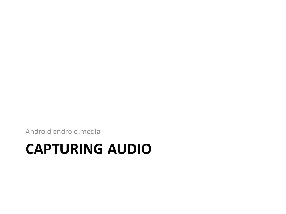 Recording Audio Get a new instance of the MediaRecorder() – Configure it for recording the mic, set the audio type – And configure the output FILE.