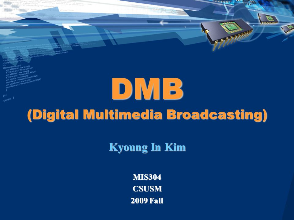 DMB (Digital Multimedia Broadcasting) Kyoung In Kim MIS304CSUSM 2009 Fall