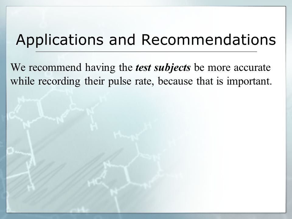 Applications and Recommendations We recommend having the test subjects be more accurate while recording their pulse rate, because that is important.