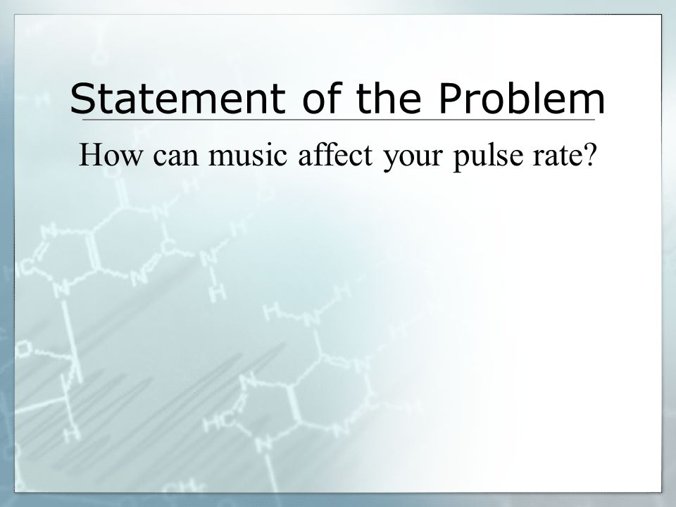 Statement of the Problem How can music affect your pulse rate?