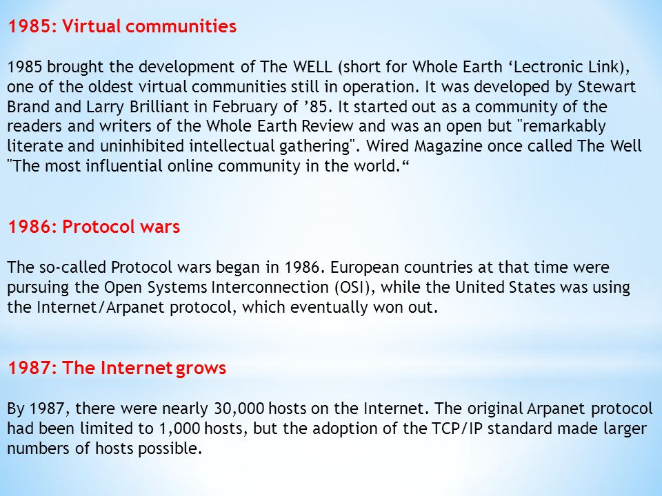 1985: Virtual communities 1985 brought the development of The WELL (short for Whole Earth 'Lectronic Link), one of the oldest virtual communities stil