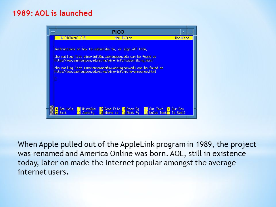 1989: AOL is launched When Apple pulled out of the AppleLink program in 1989, the project was renamed and America Online was born. AOL, still in exist