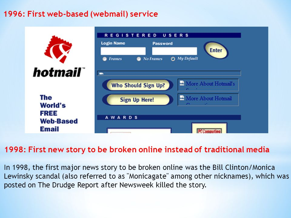 1996: First web-based (webmail) service 1998: First new story to be broken online instead of traditional media In 1998, the first major news story to