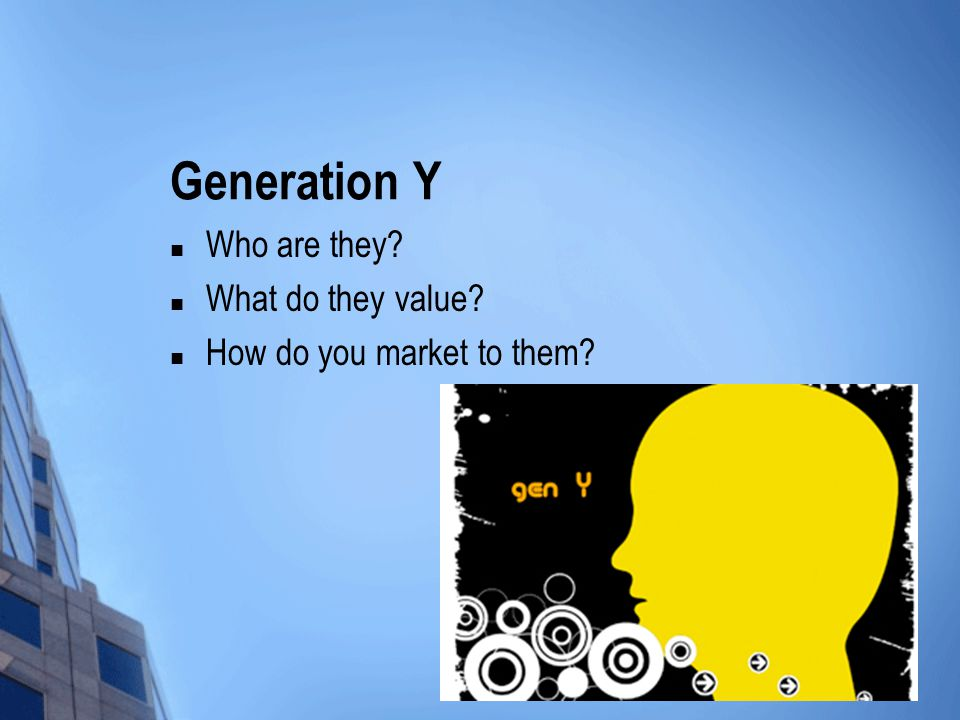 Generation Y Who are they? What do they value? How do you market to them?