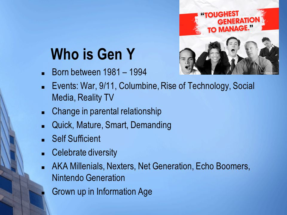 Who is Gen Y Born between 1981 – 1994 Events: War, 9/11, Columbine, Rise of Technology, Social Media, Reality TV Change in parental relationship Quick