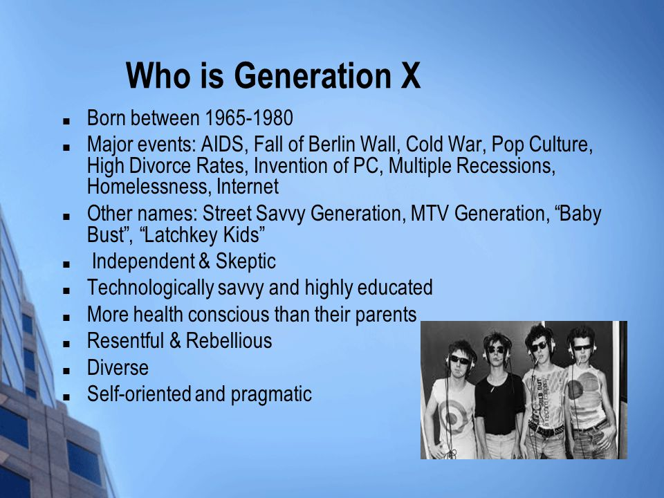Who is Generation X Born between 1965-1980 Major events: AIDS, Fall of Berlin Wall, Cold War, Pop Culture, High Divorce Rates, Invention of PC, Multip