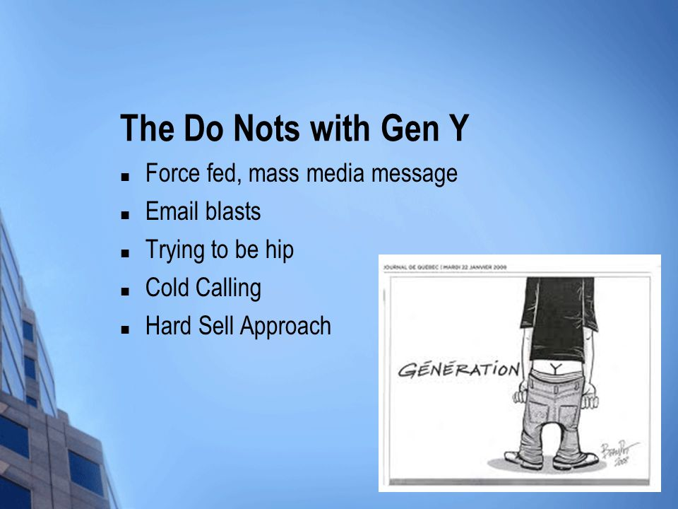 The Do Nots with Gen Y Force fed, mass media message Email blasts Trying to be hip Cold Calling Hard Sell Approach