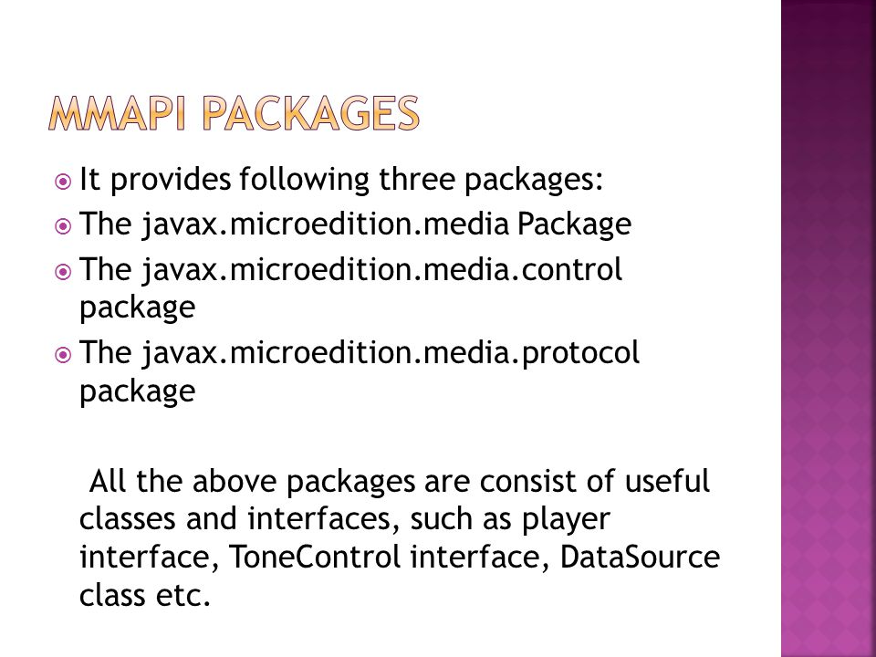  It provides following three packages:  The javax.microedition.media Package  The javax.microedition.media.control package  The javax.microedition.media.protocol package All the above packages are consist of useful classes and interfaces, such as player interface, ToneControl interface, DataSource class etc.