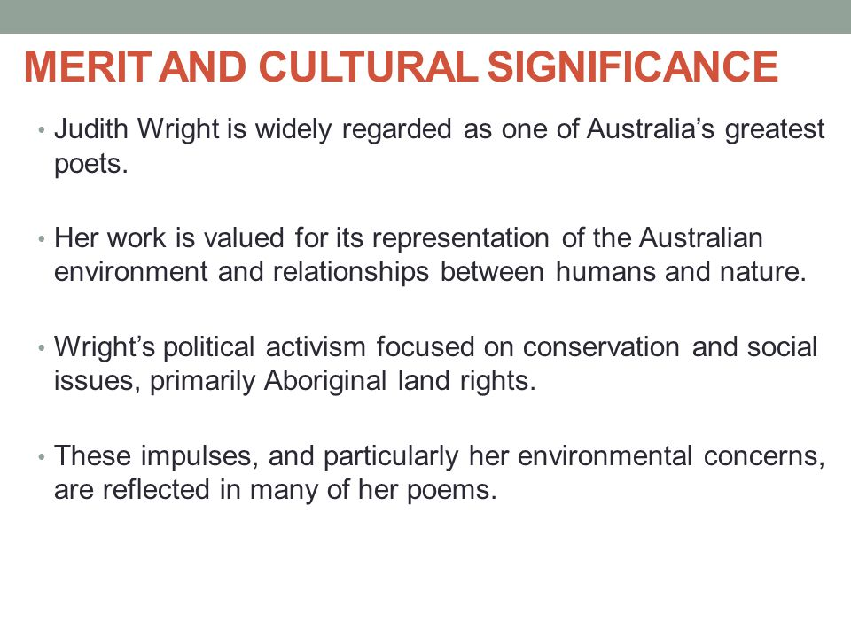 MERIT AND CULTURAL SIGNIFICANCE Judith Wright is widely regarded as one of Australia's greatest poets. Her work is valued for its representation of th