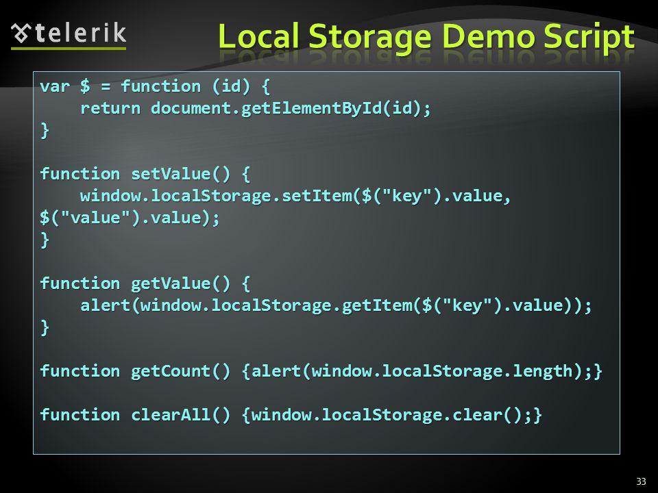 var $ = function (id) { return document.getElementById(id); return document.getElementById(id);} function setValue() { window.localStorage.setItem($( key ).value, $( value ).value); window.localStorage.setItem($( key ).value, $( value ).value);} function getValue() { alert(window.localStorage.getItem($( key ).value)); alert(window.localStorage.getItem($( key ).value));} function getCount() {alert(window.localStorage.length);} function clearAll() {window.localStorage.clear();} 33