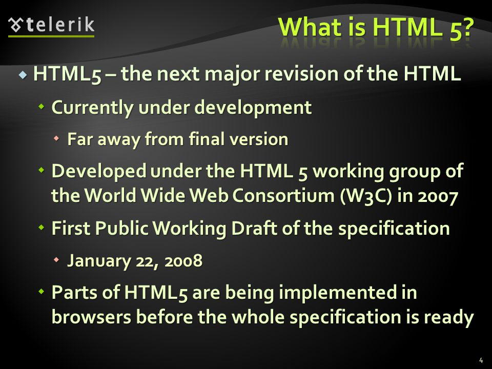  HTML5 – the next major revision of the HTML  Currently under development  Far away from final version  Developed under the HTML 5 working group of the World Wide Web Consortium (W3C) in 2007  First Public Working Draft of the specification  January 22, 2008  Parts of HTML5 are being implemented in browsers before the whole specification is ready 4