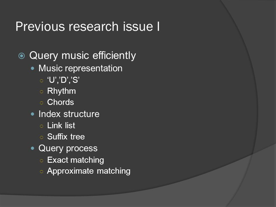 Previous research issue I  Query music efficiently Music representation ○ 'U','D','S' ○ Rhythm ○ Chords Index structure ○ Link list ○ Suffix tree Query process ○ Exact matching ○ Approximate matching