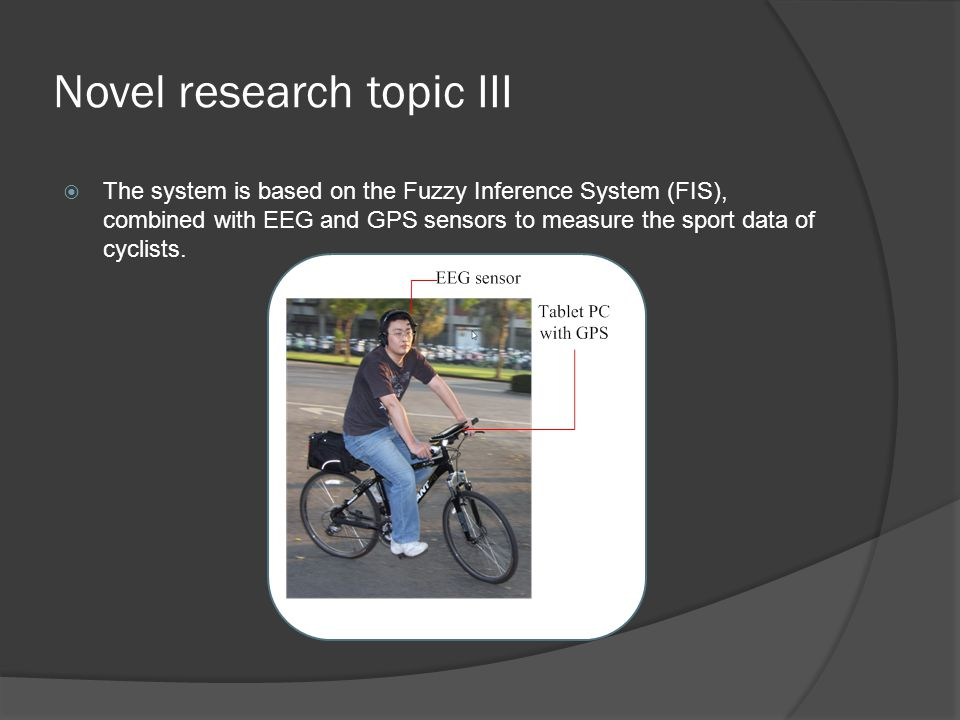 Novel research topic III  The system is based on the Fuzzy Inference System (FIS), combined with EEG and GPS sensors to measure the sport data of cyclists.