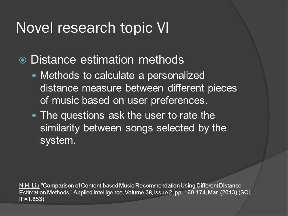 Novel research topic VI  Distance estimation methods Methods to calculate a personalized distance measure between different pieces of music based on user preferences.