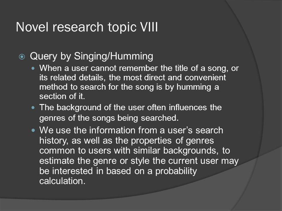 Novel research topic VIII  Query by Singing/Humming When a user cannot remember the title of a song, or its related details, the most direct and convenient method to search for the song is by humming a section of it.