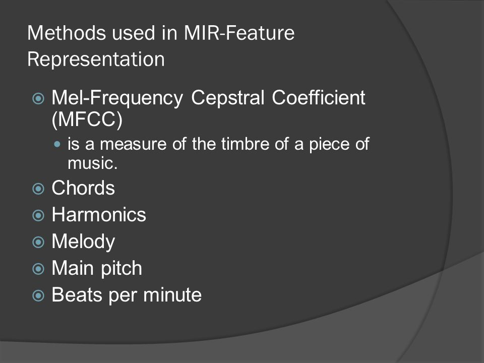 Methods used in MIR-Feature Representation  Mel-Frequency Cepstral Coefficient (MFCC) is a measure of the timbre of a piece of music.