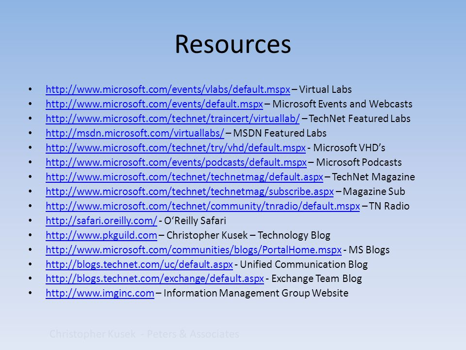 Christopher Kusek - Peters & Associates Resources http://www.microsoft.com/events/vlabs/default.mspx – Virtual Labs http://www.microsoft.com/events/vlabs/default.mspx http://www.microsoft.com/events/default.mspx – Microsoft Events and Webcasts http://www.microsoft.com/events/default.mspx http://www.microsoft.com/technet/traincert/virtuallab/ – TechNet Featured Labs http://www.microsoft.com/technet/traincert/virtuallab/ http://msdn.microsoft.com/virtuallabs/ – MSDN Featured Labs http://msdn.microsoft.com/virtuallabs/ http://www.microsoft.com/technet/try/vhd/default.mspx - Microsoft VHD's http://www.microsoft.com/technet/try/vhd/default.mspx http://www.microsoft.com/events/podcasts/default.mspx – Microsoft Podcasts http://www.microsoft.com/events/podcasts/default.mspx http://www.microsoft.com/technet/technetmag/default.aspx – TechNet Magazine http://www.microsoft.com/technet/technetmag/default.aspx http://www.microsoft.com/technet/technetmag/subscribe.aspx – Magazine Sub http://www.microsoft.com/technet/technetmag/subscribe.aspx http://www.microsoft.com/technet/community/tnradio/default.mspx – TN Radio http://www.microsoft.com/technet/community/tnradio/default.mspx http://safari.oreilly.com/ - O'Reilly Safari http://safari.oreilly.com/ http://www.pkguild.com – Christopher Kusek – Technology Blog http://www.pkguild.com http://www.microsoft.com/communities/blogs/PortalHome.mspx - MS Blogs http://www.microsoft.com/communities/blogs/PortalHome.mspx http://blogs.technet.com/uc/default.aspx - Unified Communication Blog http://blogs.technet.com/uc/default.aspx http://blogs.technet.com/exchange/default.aspx - Exchange Team Blog http://blogs.technet.com/exchange/default.aspx http://www.imginc.com – Information Management Group Website http://www.imginc.com