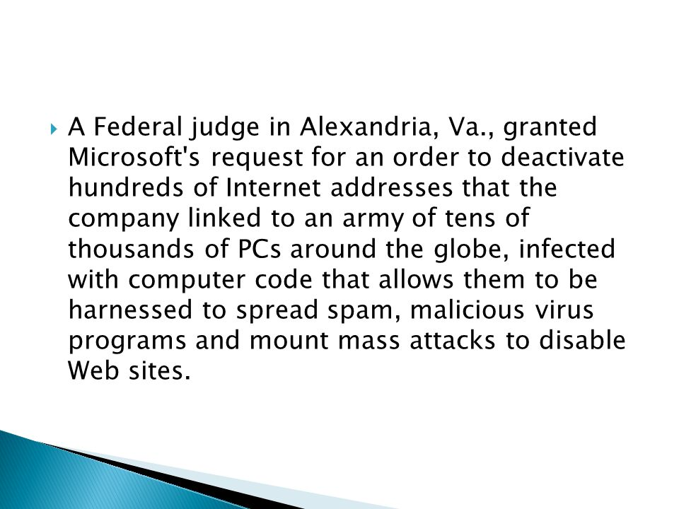  A Federal judge in Alexandria, Va., granted Microsoft's request for an order to deactivate hundreds of Internet addresses that the company linked to