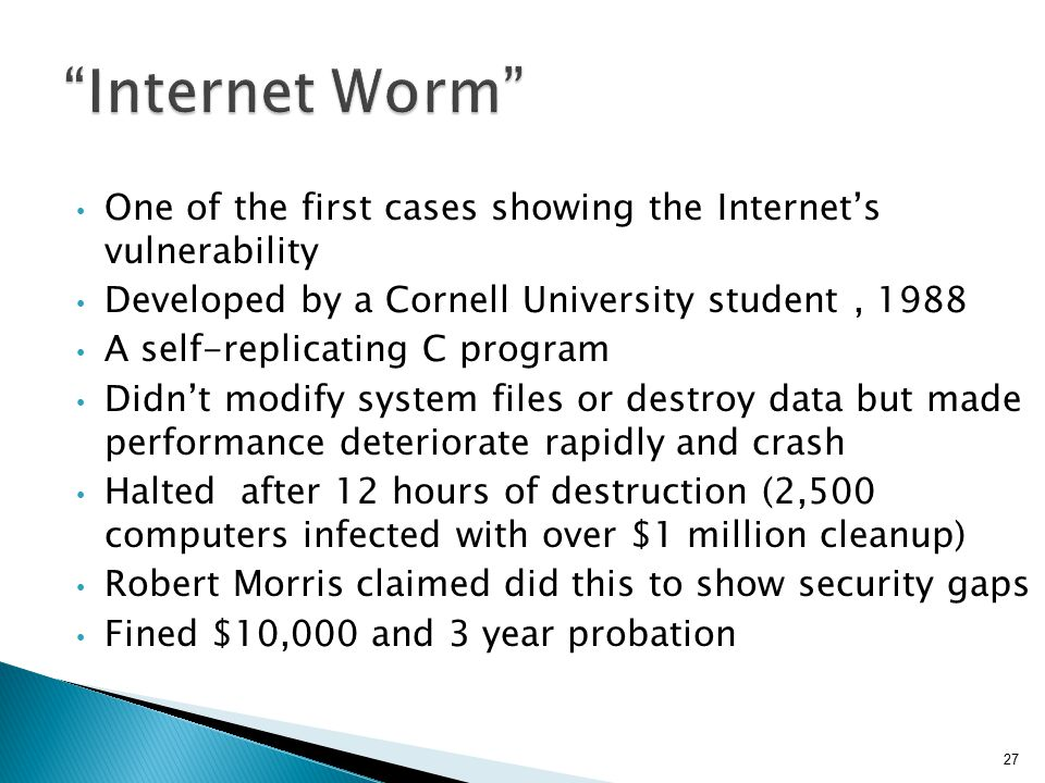 One of the first cases showing the Internet's vulnerability Developed by a Cornell University student, 1988 A self-replicating C program Didn't modify