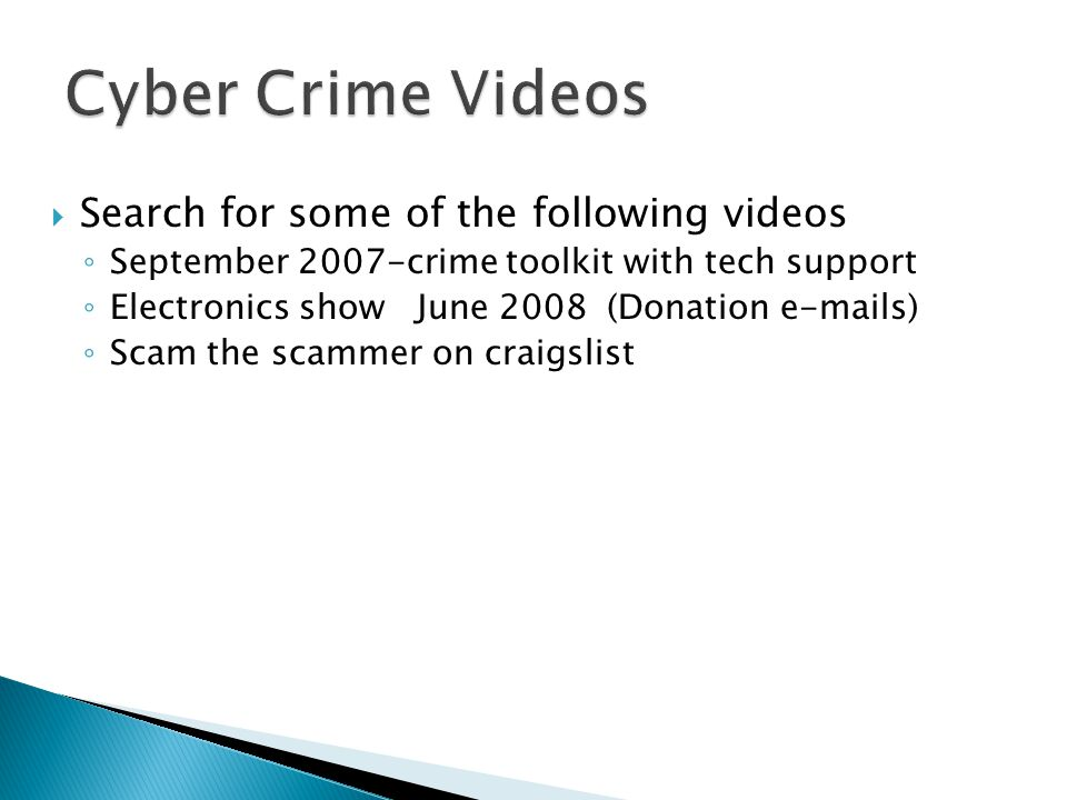  Search for some of the following videos ◦ September 2007-crime toolkit with tech support ◦ Electronics show June 2008 (Donation e-mails) ◦ Scam the