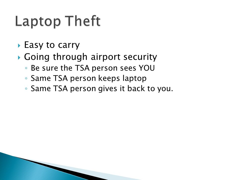  Easy to carry  Going through airport security ◦ Be sure the TSA person sees YOU ◦ Same TSA person keeps laptop ◦ Same TSA person gives it back to y