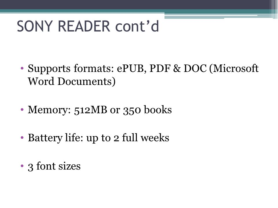 SONY READER cont'd Supports formats: ePUB, PDF & DOC (Microsoft Word Documents) Memory: 512MB or 350 books Battery life: up to 2 full weeks 3 font sizes