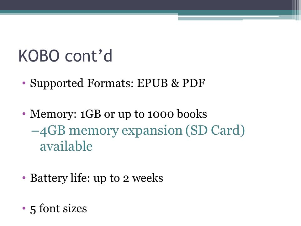 KOBO cont'd Supported Formats: EPUB & PDF Memory: 1GB or up to 1000 books – 4GB memory expansion (SD Card) available Battery life: up to 2 weeks 5 font sizes