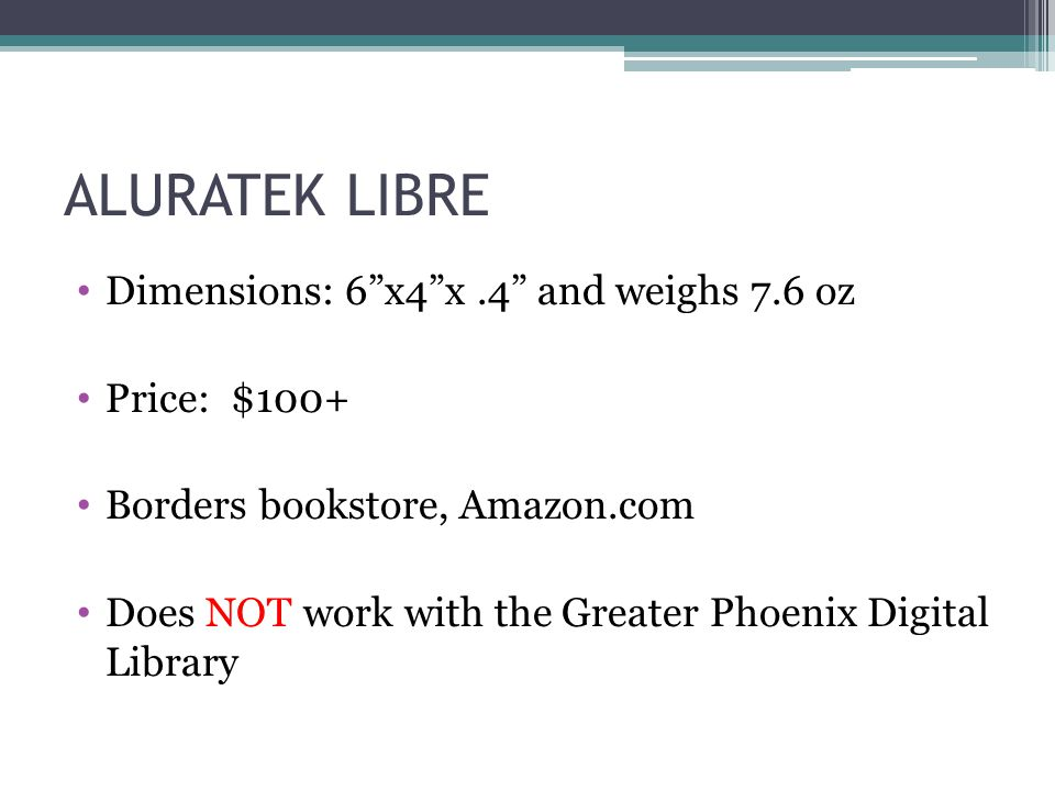 Dimensions: 6 x4 x.4 and weighs 7.6 oz Price: $100+ Borders bookstore, Amazon.com Does NOT work with the Greater Phoenix Digital Library