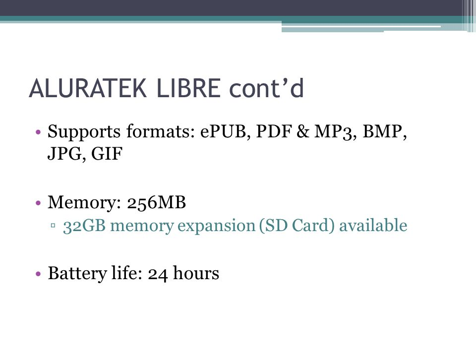 ALURATEK LIBRE cont'd Supports formats: ePUB, PDF & MP3, BMP, JPG, GIF Memory: 256MB ▫32GB memory expansion (SD Card) available Battery life: 24 hours