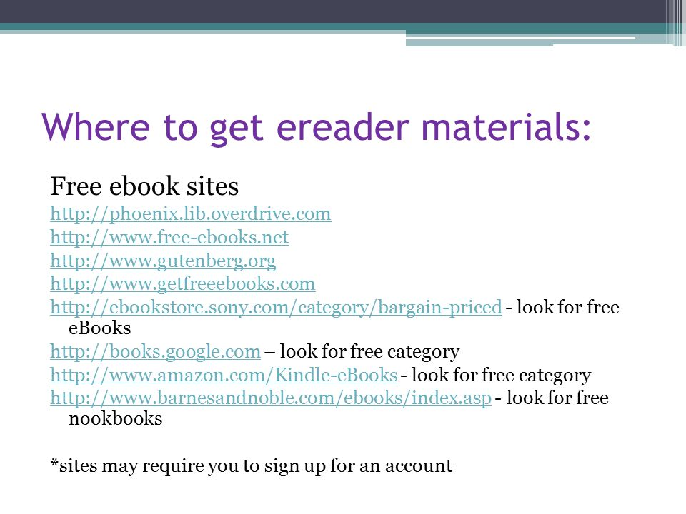 Where to get ereader materials: Free ebook sites http://phoenix.lib.overdrive.com http://www.free-ebooks.net http://www.gutenberg.org http://www.getfreeebooks.com http://ebookstore.sony.com/category/bargain-pricedhttp://ebookstore.sony.com/category/bargain-priced - look for free eBooks http://books.google.comhttp://books.google.com – look for free category http://www.amazon.com/Kindle-eBookshttp://www.amazon.com/Kindle-eBooks - look for free category http://www.barnesandnoble.com/ebooks/index.asphttp://www.barnesandnoble.com/ebooks/index.asp - look for free nookbooks *sites may require you to sign up for an account