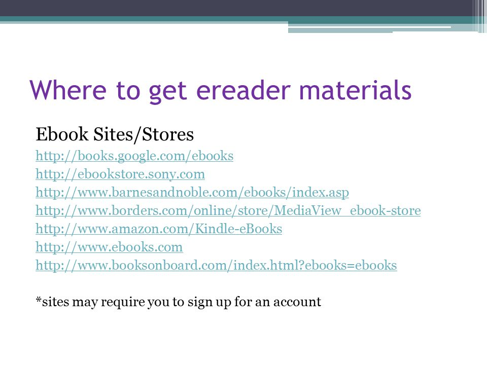 Where to get ereader materials Ebook Sites/Stores http://books.google.com/ebooks http://ebookstore.sony.com http://www.barnesandnoble.com/ebooks/index.asp http://www.borders.com/online/store/MediaView_ebook-store http://www.amazon.com/Kindle-eBooks http://www.ebooks.com http://www.booksonboard.com/index.html ebooks=ebooks *sites may require you to sign up for an account