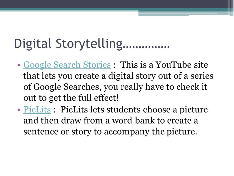 Digital Storytelling…………… Google Search Stories : This is a YouTube site that lets you create a digital story out of a series of Google Searches, you really have to check it out to get the full effect!Google Search Stories PicLits : PicLits lets students choose a picture and then draw from a word bank to create a sentence or story to accompany the picture.PicLits