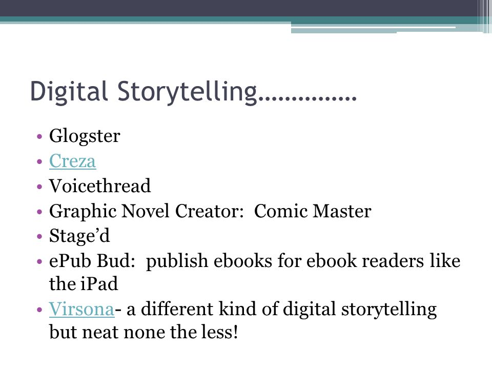 Digital Storytelling…………… Glogster Creza Voicethread Graphic Novel Creator: Comic Master Stage'd ePub Bud: publish ebooks for ebook readers like the iPad Virsona- a different kind of digital storytelling but neat none the less!Virsona