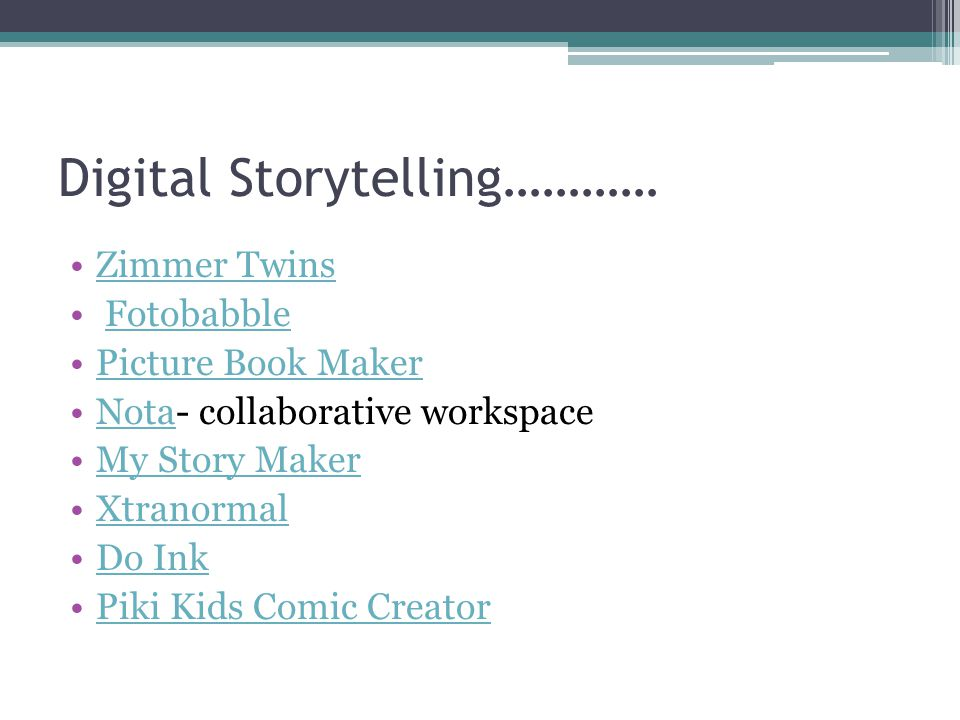 Digital Storytelling………… Zimmer Twins Fotobabble Picture Book Maker Nota- collaborative workspaceNota My Story Maker Xtranormal Do Ink Piki Kids Comic Creator