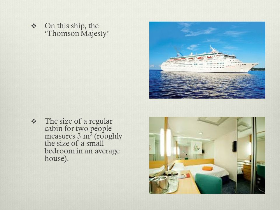  On this ship, the 'Thomson Majesty'  The size of a regular cabin for two people measures 3 m 2 (roughly the size of a small bedroom in an average h