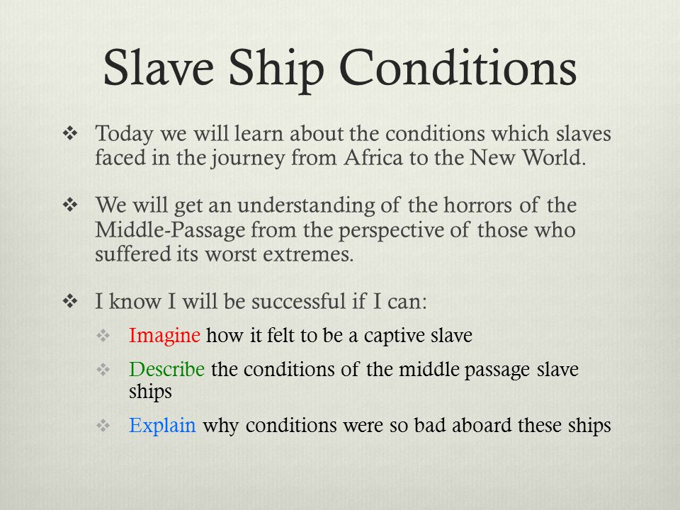 Slave Ship Conditions  Today we will learn about the conditions which slaves faced in the journey from Africa to the New World.  We will get an unde