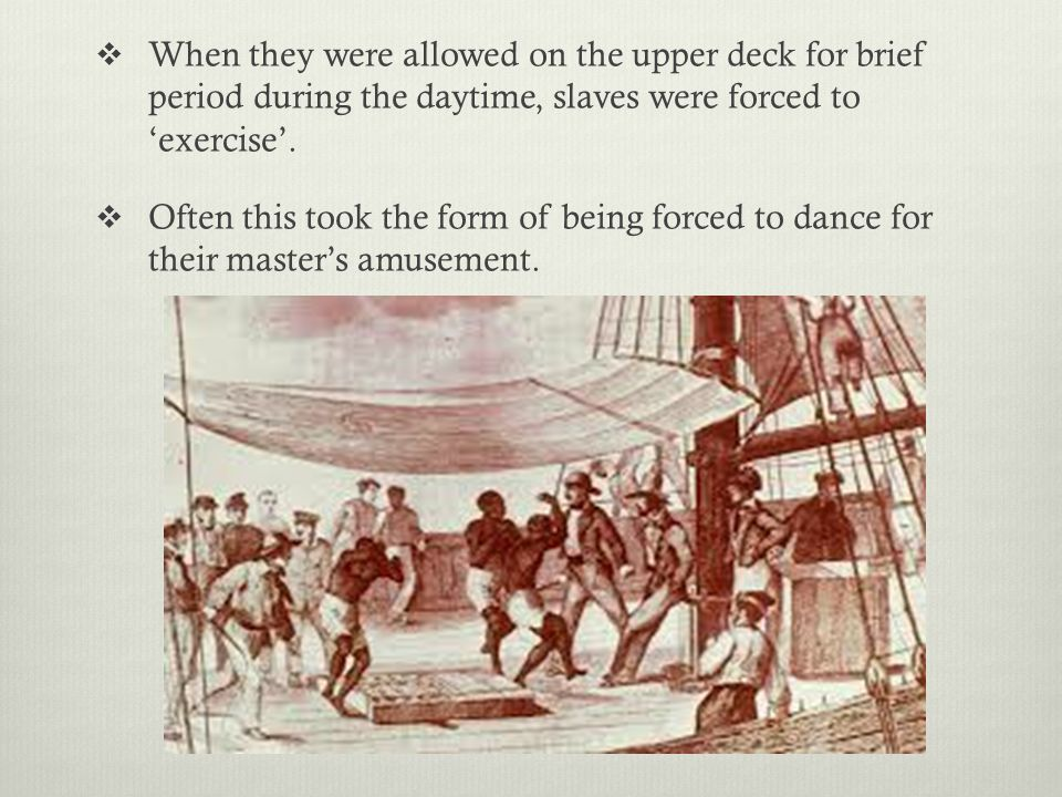  When they were allowed on the upper deck for brief period during the daytime, slaves were forced to 'exercise'.  Often this took the form of being