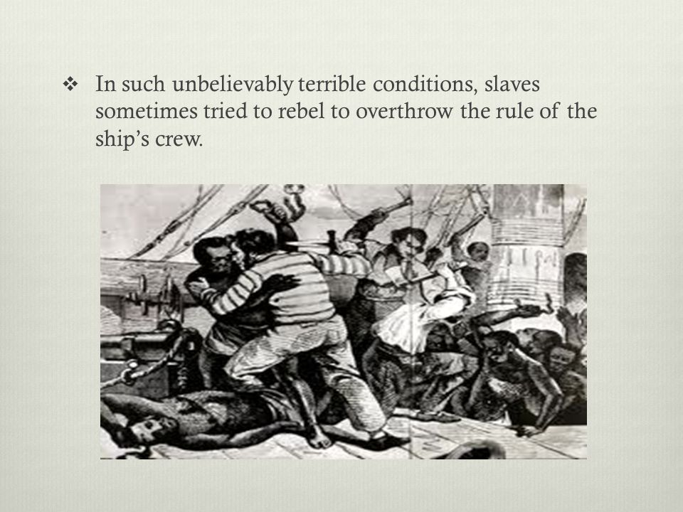  In such unbelievably terrible conditions, slaves sometimes tried to rebel to overthrow the rule of the ship's crew.
