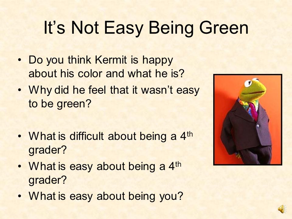 It's Not Easy Being Green (4 th Grade) It's Not Easy Being Green (video) It's Not Easy Being Green (Midi file) music – no words