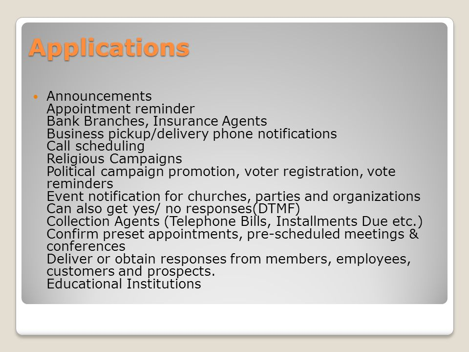 Applications Announcements Appointment reminder Bank Branches, Insurance Agents Business pickup/delivery phone notifications Call scheduling Religious Campaigns Political campaign promotion, voter registration, vote reminders Event notification for churches, parties and organizations Can also get yes/ no responses(DTMF) Collection Agents (Telephone Bills, Installments Due etc.) Confirm preset appointments, pre-scheduled meetings & conferences Deliver or obtain responses from members, employees, customers and prospects.
