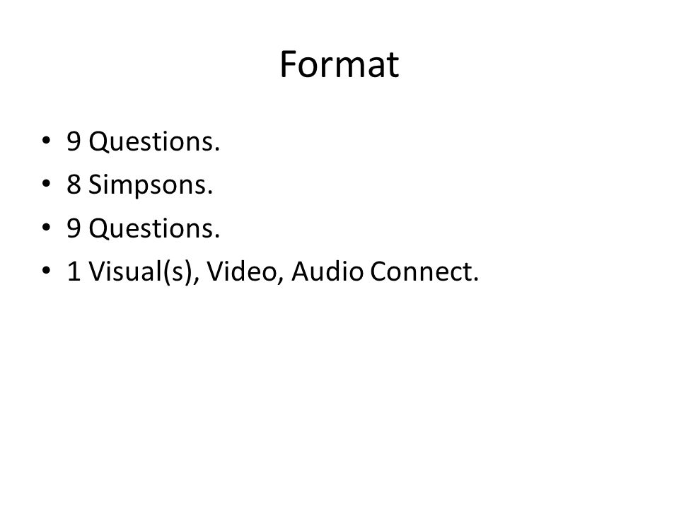 Format 9 Questions. 8 Simpsons. 9 Questions. 1 Visual(s), Video, Audio Connect.