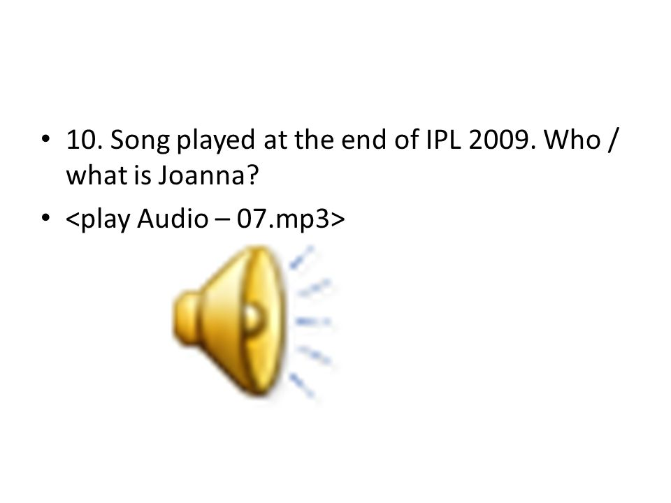 10. Song played at the end of IPL 2009. Who / what is Joanna