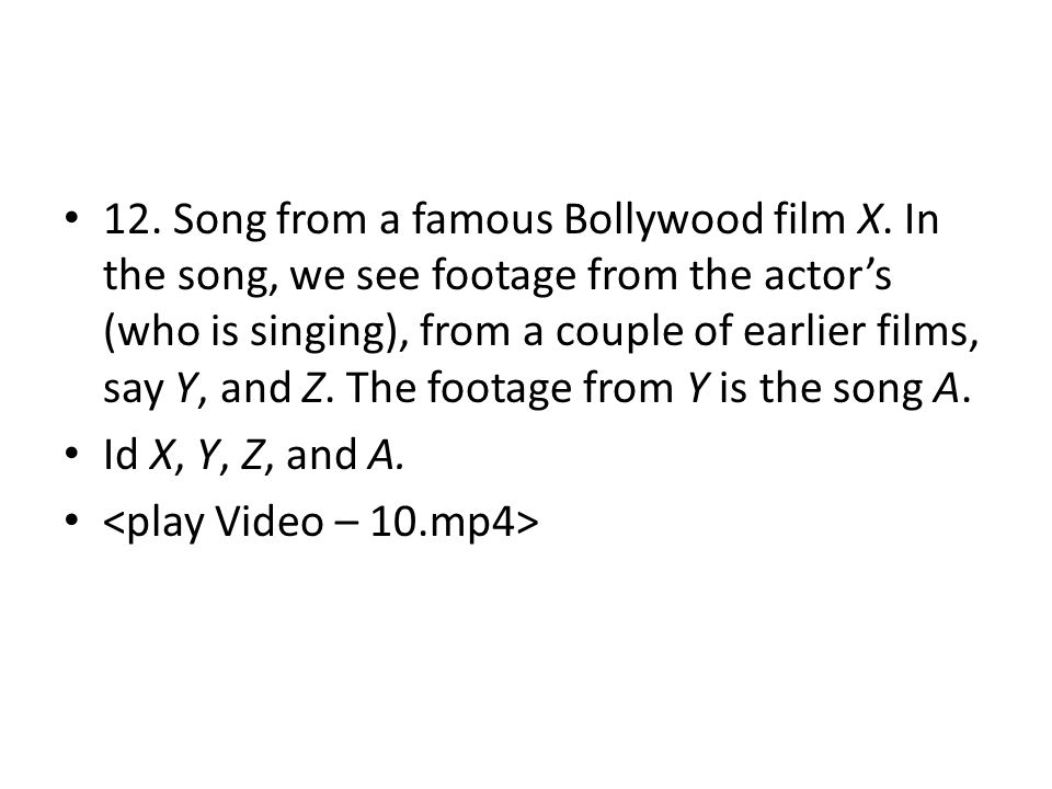 12. Song from a famous Bollywood film X. In the song, we see footage from the actor's (who is singing), from a couple of earlier films, say Y, and Z.
