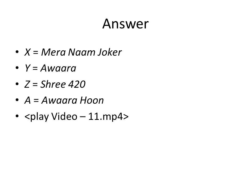 Answer X = Mera Naam Joker Y = Awaara Z = Shree 420 A = Awaara Hoon