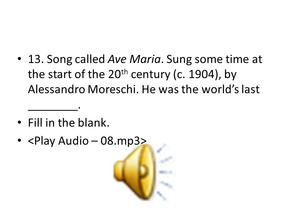13. Song called Ave Maria. Sung some time at the start of the 20 th century (c.