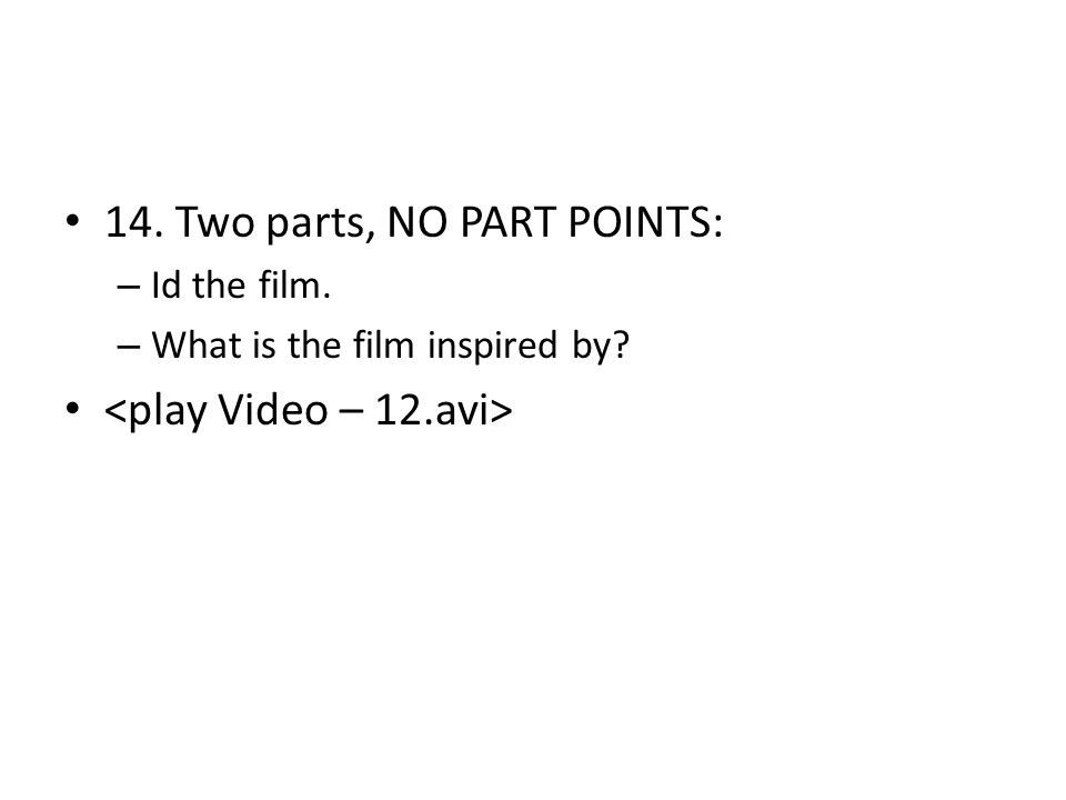 14. Two parts, NO PART POINTS: – Id the film. – What is the film inspired by?