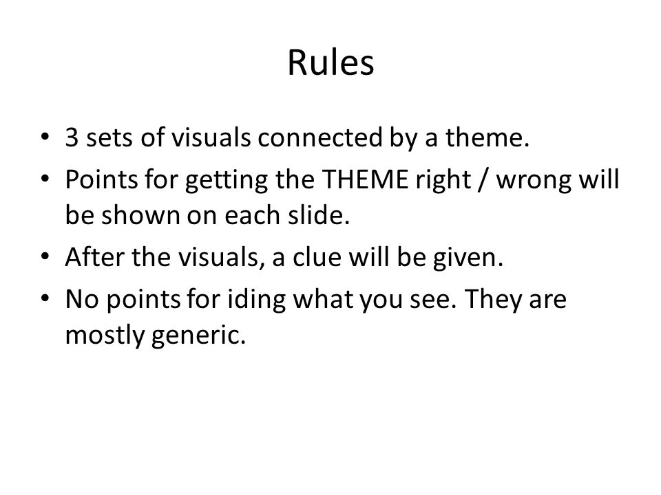 Rules 3 sets of visuals connected by a theme. Points for getting the THEME right / wrong will be shown on each slide. After the visuals, a clue will b