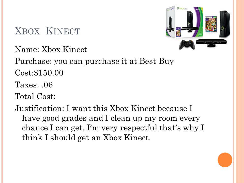 X BOX K INECT Name: Xbox Kinect Purchase: you can purchase it at Best Buy Cost:$150.00 Taxes:.06 Total Cost: Justification: I want this Xbox Kinect because I have good grades and I clean up my room every chance I can get.